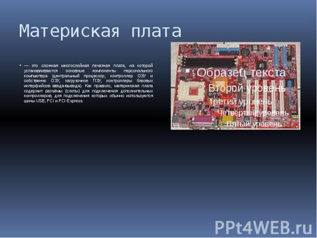 Материская плата — это сложная многослойная печатная плата, на которой устанавливаются основные компоненты персонального компьютера (центральный процессор, контроллер ОЗУ и собственно ОЗУ, загрузочное ПЗУ, контроллеры базовых интерфейсов ввода-вывод…