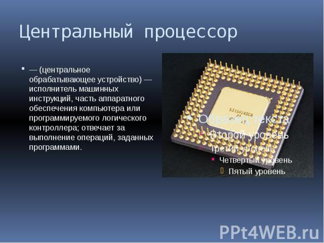Центральный процессор — (центральное обрабатывающее устройство) — исполнитель машинных инструкций, часть аппаратного обеспечения компьютера или программируемого логического контроллера; отвечает за выполнение операций, заданных программами.