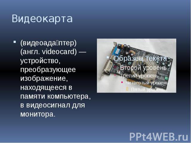 Видеокарта (видеоада птер) (англ. videocard) — устройство, преобразующее изображение, находящееся в памяти компьютера, в видеосигнал для монитора.