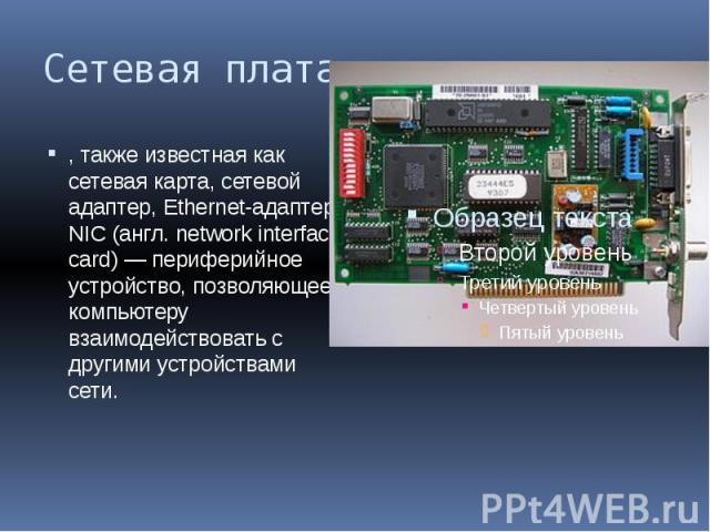 Сетевая плата , также известная как сетевая карта, сетевой адаптер, Ethernet-адаптер, NIC (англ. network interface card) — периферийное устройство, позволяющее компьютеру взаимодействовать с другими устройствами сети.