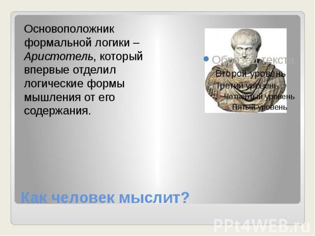 Как человек мыслит? Основоположник формальной логики – Аристотель, который впервые отделил логические формы мышления от его содержания.