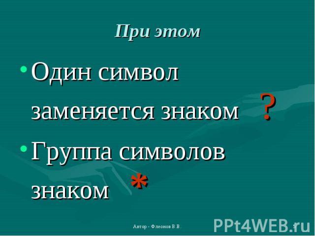 Один символ заменяется знаком ? Один символ заменяется знаком ? Группа символов знаком *