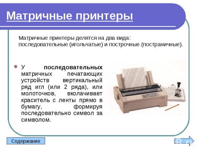 У последовательных матричных печатающих устройств вертикальный ряд игл (или 2 ряда), или молоточков, вколачивает краситель с ленты прямо в бумагу, формируя последовательно символ за символом. У последовательных матричных печатающих устройств вертика…