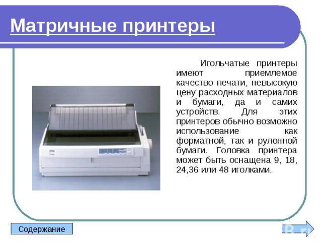 Игольчатые принтеры имеют приемлемое качество печати, невысокую цену расходных материалов и бумаги, да и самих устройств. Для этих принтеров обычно возможно использование как форматной, так и рулонной бумаги. Головка принтера может быть оснащена 9, …