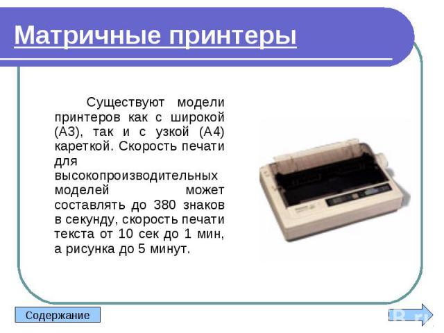 Существуют модели принтеров как с широкой (А3), так и с узкой (А4) кареткой. Скорость печати для высокопроизводительных моделей может составлять до 380 знаков в секунду, скорость печати текста от 10 сек до 1 мин, а рисунка до 5 минут. Существуют мод…