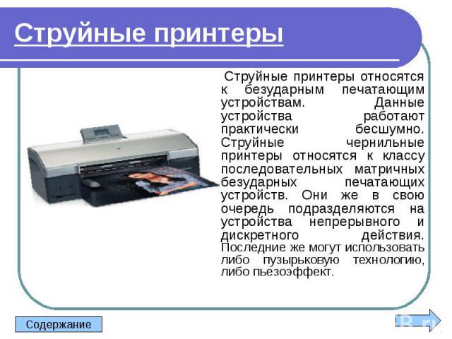 Струйные принтеры относятся к безударным печатающим устройствам. Данные устройства работают практически бесшумно. Струйные чернильные принтеры относятся к классу последовательных матричных безударных печатающих устройств. Они же в свою очередь подра…
