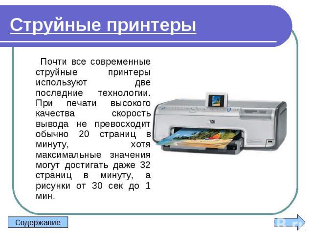 Почти все современные струйные принтеры используют две последние технологии. При печати высокого качества скорость вывода не превосходит обычно 20 страниц в минуту, хотя максимальные значения могут достигать даже 32 страниц в минуту, а рисунки от 30…