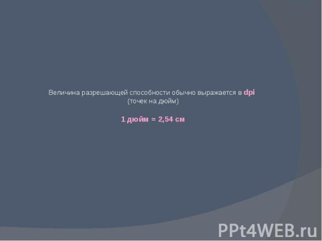 Величина разрешающей способности обычно выражается в dpi (точек на дюйм) 1 дюйм = 2,54 см