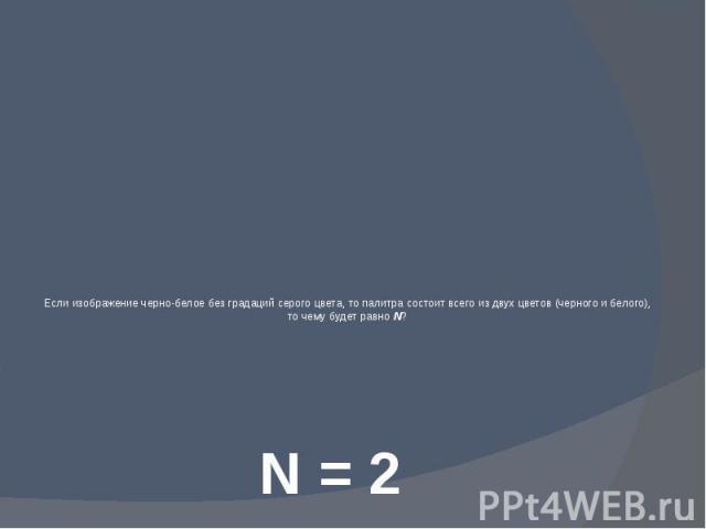 Если изображение черно-белое без градаций серого цвета, то палитра состоит всего из двух цветов (черного и белого), то чему будет равно N?