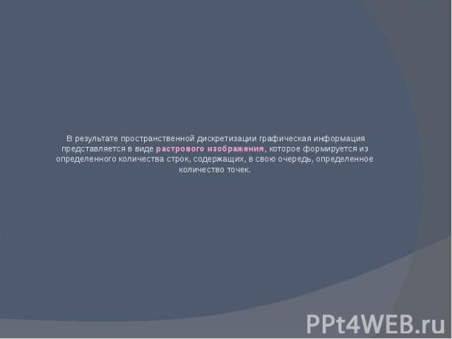 В результате пространственной дискретизации графическая информация представляется в виде растрового изображения, которое формируется из определенного количества строк, содержащих, в свою очередь, определенное количество точек.