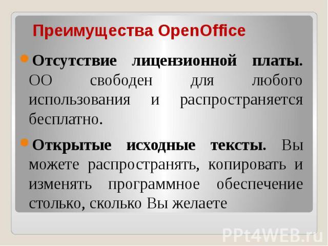 Преимущества OpenOffice Отсутствие лицензионной платы. OO свободен для любого использования и распространяется бесплатно. Открытые исходные тексты. Вы можете распространять, копировать и изменять программное обеспечение столько, сколько Вы желаете
