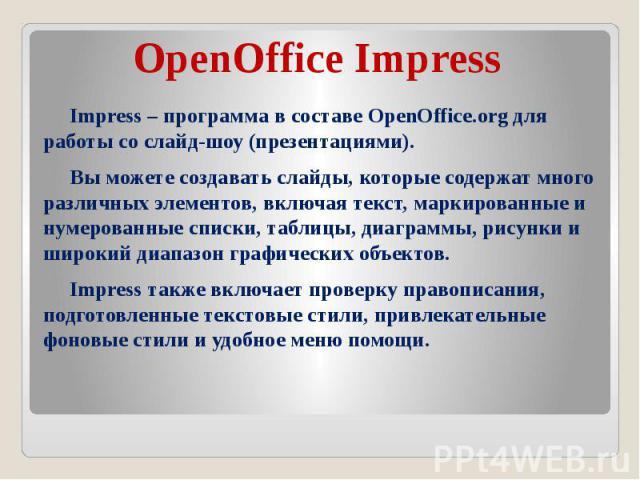OpenOffice Impress Impress – программа в составе OpenOffice.org для работы со слайд-шоу (презентациями). Вы можете создавать слайды, которые содержат много различных элементов, включая текст, маркированные и нумерованные списки, таблицы, диаграммы, …