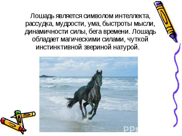 Лошадь является символом интеллекта, рассудка, мудрости, ума, быстроты мысли, динамичности силы, бега времени. Лошадь обладает магическими силами, чуткой инстинктивной звериной натурой. Лошадь является символом интеллекта, рассудка, мудрости, ума, б…