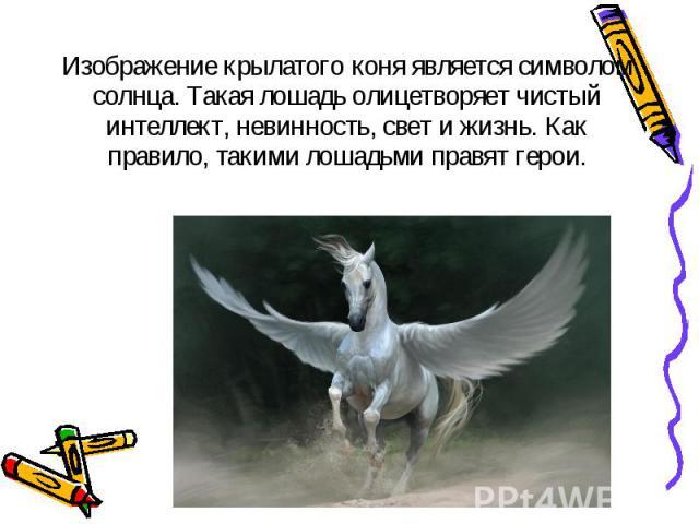 Изображение крылатого коня является символом солнца. Такая лошадь олицетворяет чистый интеллект, невинность, свет и жизнь. Как правило, такими лошадьми правят герои. Изображение крылатого коня является символом солнца. Такая лошадь олицетворяет чист…
