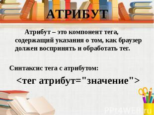 Атрибут – это компонент тега, содержащий указания о том, как браузер должен восп