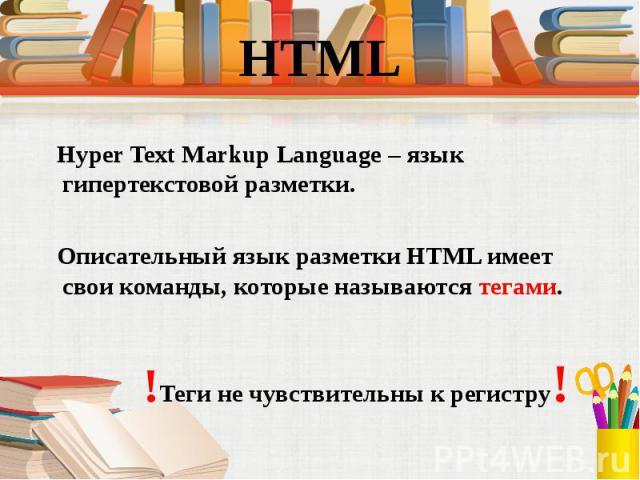 Hyper Text Markup Language – язык гипертекстовой разметки. Hyper Text Markup Language – язык гипертекстовой разметки. Описательный язык разметки HTML имеет свои команды, которые называются тегами. !Теги не чувствительны к регистру!