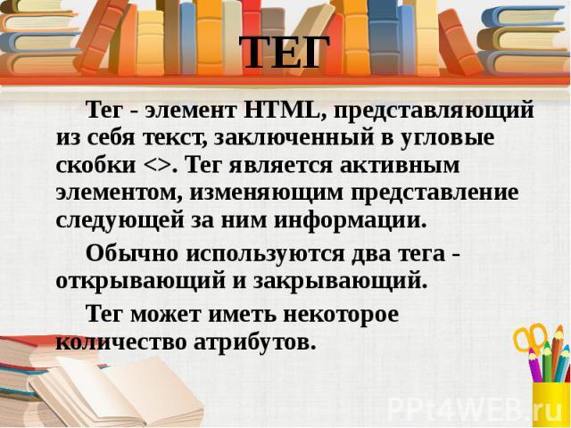 Тег - элемент HTML, представляющий из себя текст, заключенный в угловые скобки <>. Тег является активным элементом, изменяющим представление следующей за ним информации. Тег - элемент HTML, представляющий из себя текст, заключенный в угловые с…