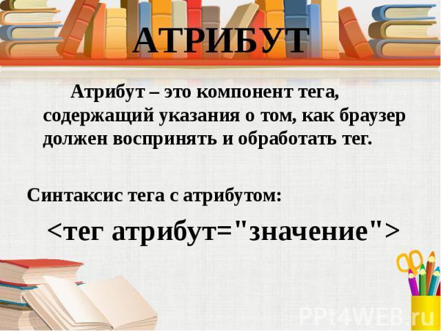 Атрибут – это компонент тега, содержащий указания о том, как браузер должен воспринять и обработать тег. Атрибут – это компонент тега, содержащий указания о том, как браузер должен воспринять и обработать тег. Синтаксис тега с атрибутом: <тег атр…