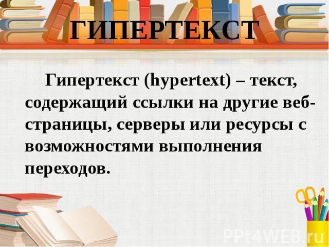 Гипертекст (hypertext) – текст, содержащий ссылки на другие веб-страницы, серверы или ресурсы с возможностями выполнения переходов. Гипертекст (hypertext) – текст, содержащий ссылки на другие веб-страницы, серверы или ресурсы с возможностями выполне…