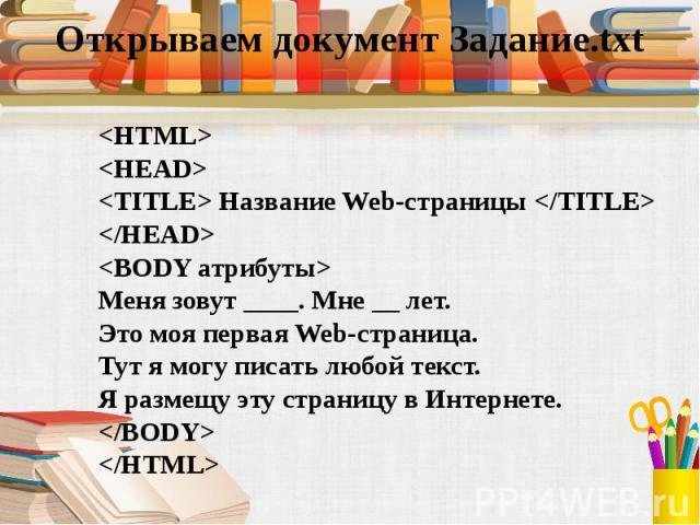 <HTML> <HTML> <HEAD> <TITLE> Название Web-страницы </TITLE> </HEAD> <BODY атрибуты> Меня зовут ____. Мне __ лет. Это моя первая Web-страница. Тут я могу писать любой текст. Я размещу эту страницу в Интернете…