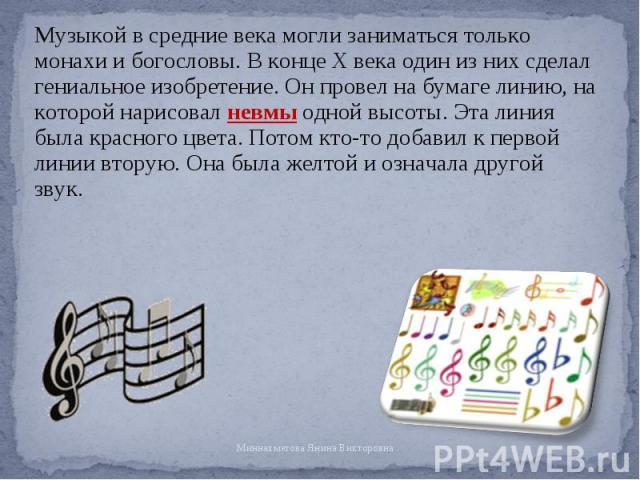 Музыкой в средние века могли заниматься только монахи и богословы. В конце X века один из них сделал гениальное изобретение. Он провел на бумаге линию, на которой нарисовал невмы одной высоты. Эта линия была красного цвета. Потом кто-то добавил к пе…