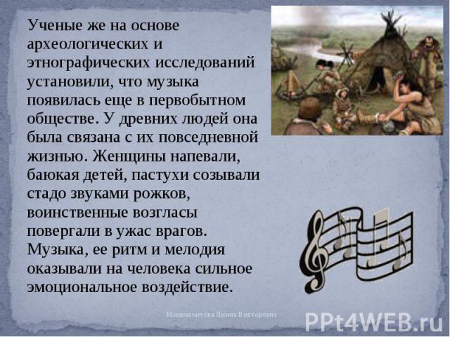Ученые же на основе археологических и этнографических исследований установили, что музыка появилась еще в первобытном обществе. У древних людей она была связана с их повседневной жизнью. Женщины напевали, баюкая детей, пастухи созывали стадо звуками…