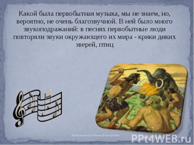 Какой была первобытная музыка, мы не знаем, но, вероятно, не очень благозвучной. В ней было много звукоподражаний: в песнях первобытные люди повторяли звуки окружающего их мира - крики диких зверей, птиц Какой была первобытная музыка, мы не знаем, н…