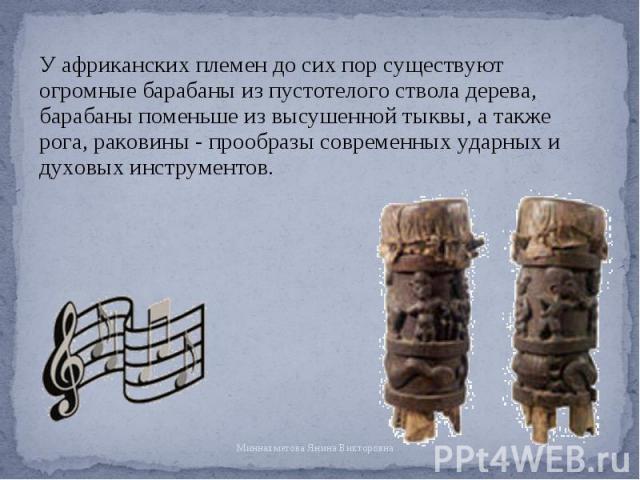 У африканских племен до сих пор существуют огромные барабаны из пустотелого ствола дерева, барабаны поменьше из высушенной тыквы, а также рога, раковины - прообразы современных ударных и духовых инструментов. У африканских племен до сих пор существу…