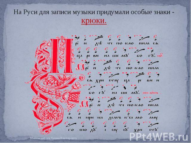 На Руси для записи музыки придумали особые знаки - крюки. На Руси для записи музыки придумали особые знаки - крюки.