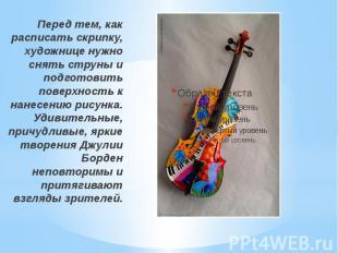 Перед тем, как расписать скрипку, художнице нужно снять струны и подготовить пов