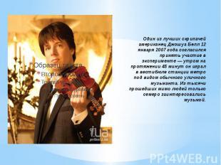 Один из лучших скрипачей американец Джошуа Белл 12 января 2007 года согласился п