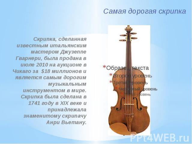 Самая дорогая скрипка Скрипка, сделанная известным итальянским мастером Джузеппе Гварнери, была продана в июле 2010 на аукционе в Чикаго за $18 миллионов и является самым дорогим музыкальным инструментом в мире. Скрипка была сделана в 1741 году в XI…