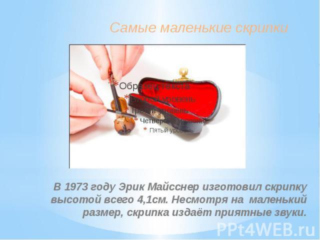 Самые маленькие скрипки В 1973 году Эрик Майсснер изготовил скрипку высотой всего 4,1см. Несмотря на маленький размер, скрипка издаёт приятные звуки.