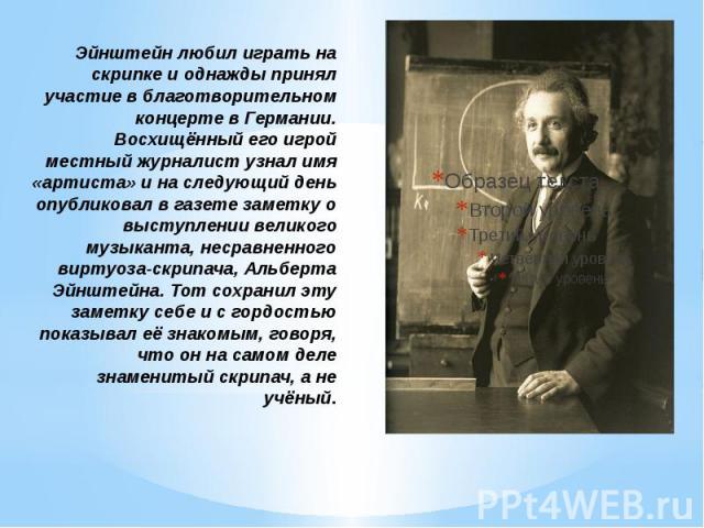 Эйнштейн любил играть на скрипке и однажды принял участие в благотворительном концерте в Германии. Восхищённый его игрой местный журналист узнал имя «артиста» и на следующий день опубликовал в газете заметку о выступлении великого музыканта, несравн…