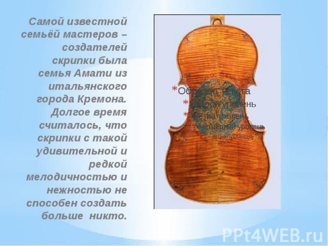 Самой известной семьёй мастеров – создателей скрипки была семья Амати из итальянского города Кремона. Долгое время считалось, что скрипки с такой удивительной и редкой мелодичностью и нежностью не способен создать больше никто.