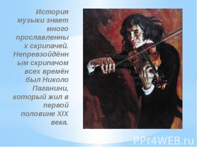 История музыки знает много прославленных скрипачей. Непревзойдённ ым скрипачом всех времён был Николо Паганини, который жил в первой половине XIX века.