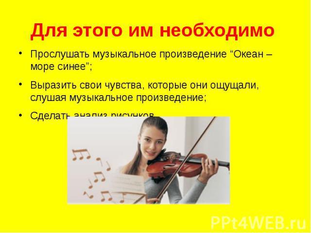 """Для этого им необходимо Прослушать музыкальное произведение """"Океан – море синее""""; Выразить свои чувства, которые они ощущали, слушая музыкальное произведение; Сделать анализ рисунков."""