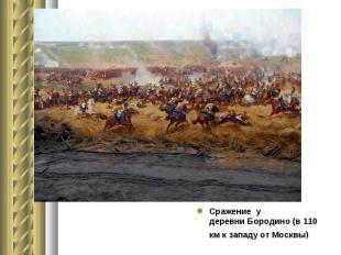 Сражение у деревниБородино(в 110 км к западу от Москвы) Сражен