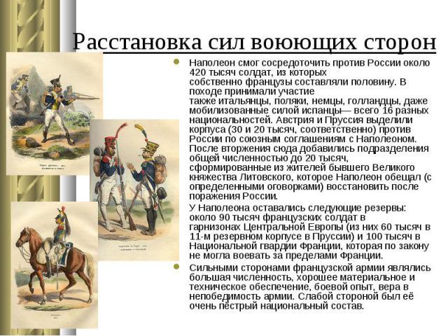 Наполеонсмог сосредоточить противРоссииоколо 420 тысяч солдат, из которых собственнофранцузысоставляли половину. В походе принимали участие такжеитальянцы,поляки,немцы,голландцы, даже мобилизован…
