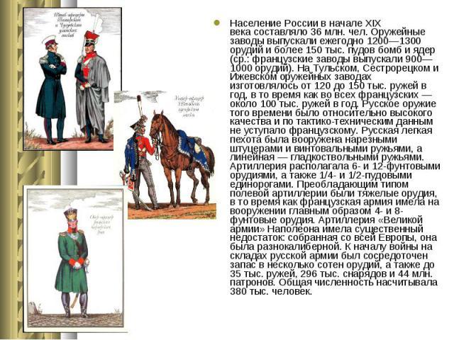 Население России в началеXIX векасоставляло 36млн. чел. Оружейные заводы выпускали ежегодно 1200—1300 орудий и более 150 тыс. пудов бомб и ядер (ср.: французские заводы выпускали 900—1000 орудий). На Тульском, Сестрорецком и Ижевск…