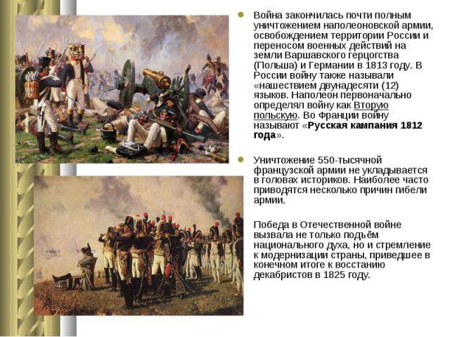 Война закончилась почти полным уничтожениемнаполеоновской армии, освобождением территории России и переносом военных действий на землиВаршавского герцогства (Польша)иГерманиив1813 году.В России войну также н…