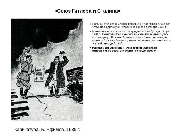 «Союз Гитлера и Сталина» Большинство современных историков и политиков осуждают Сталина за дружбу с Гитлером на основе договора 1939 г. Меньшая часть историков утверждает, что не будь договора 1939г., Советский Союз не смог бы к началу войны создать…