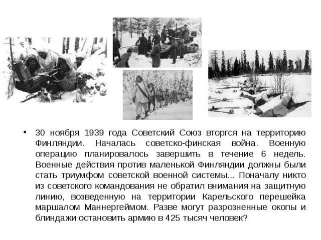 30 ноября 1939 года Советский Союз вторгся на территорию Финляндии. Началась советско-финская война. Военную операцию планировалось завершить в течение 6 недель. Военные действия против маленькой Финляндии должны были стать триумфом советской военно…