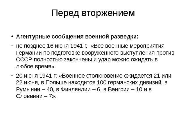Перед вторжением Агентурные сообщения военной разведки: не позднее 16 июня 1941 г.: «Все военные мероприятия Германии по подготовке вооруженного выступления против СССР полностью закончены и удар можно ожидать в любое время». 20 июня 1941 г: «Военно…