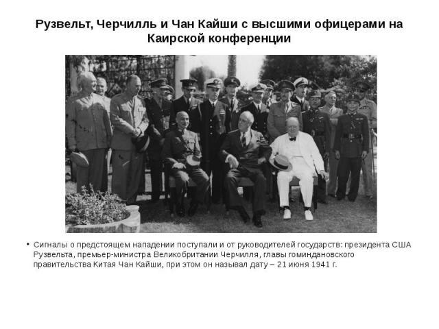 Рузвельт, Черчилль и Чан Кайши с высшими офицерами на Каирской конференции Сигналы о предстоящем нападении поступали и от руководителей государств: президента США Рузвельта, премьер-министра Великобритании Черчилля, главы гоминдановского правительст…