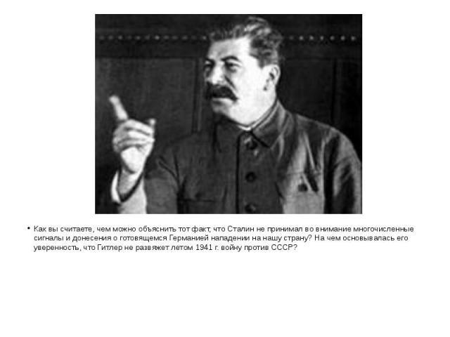 Как вы считаете, чем можно объяснить тот факт, что Сталин не принимал во внимание многочисленные сигналы и донесения о готовящемся Германией нападении на нашу страну? На чем основывалась его уверенность, что Гитлер не развяжет летом 1941 г. войну пр…