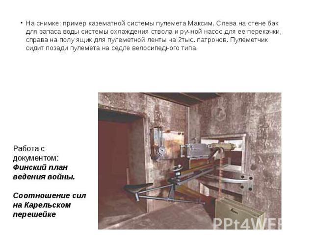 На снимке: пример казематной системы пулемета Максим. Слева на стене бак для запаса воды системы охлаждения ствола и ручной насос для ее перекачки, справа на полу ящик для пулеметной ленты на 2тыс. патронов. Пулеметчик сидит позади пулемета на седле…