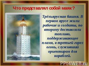 Что представлял собой маяк? Трёхъярусная башня. В первом ярусе жили рабочие и со