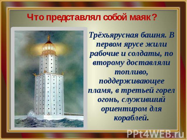 Что представлял собой маяк? Трёхъярусная башня. В первом ярусе жили рабочие и солдаты, по второму доставляли топливо, поддерживающее пламя, в третьей горел огонь, служивший ориентиром для кораблей.