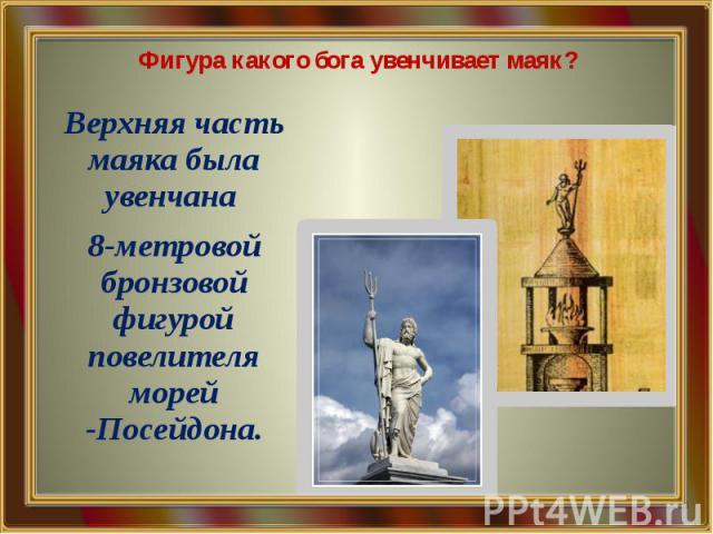 Фигура какого бога увенчивает маяк? Верхняя часть маяка была увенчана 8-метровой бронзовой фигурой повелителя морей -Посейдона.